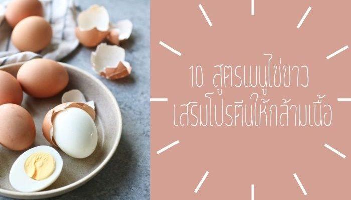 10 สูตรเมนูไข่ขาว เสริมโปรตีนให้กล้ามเนื้อ